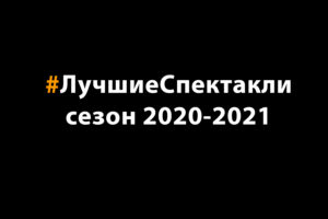 Read more about the article Лучшие спектакли сезона 2020-2021